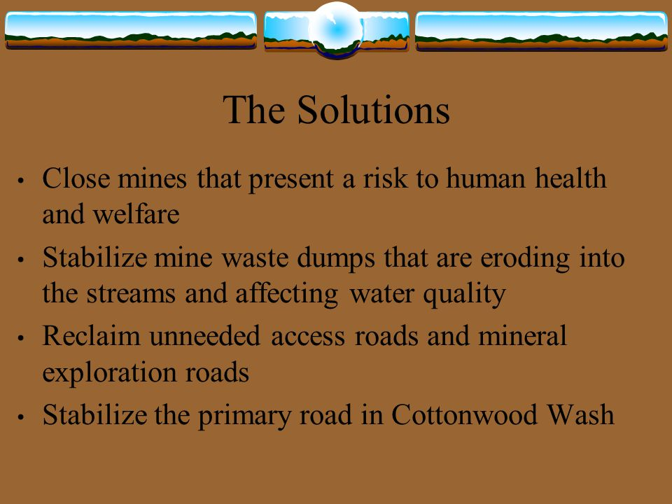 The Solutions Close mines that present a risk to human health and welfare Stabilize mine waste dumps that are eroding into the streams and affecting water quality Reclaim unneeded access roads and mineral exploration roads Stabilize the primary road in Cottonwood Wash