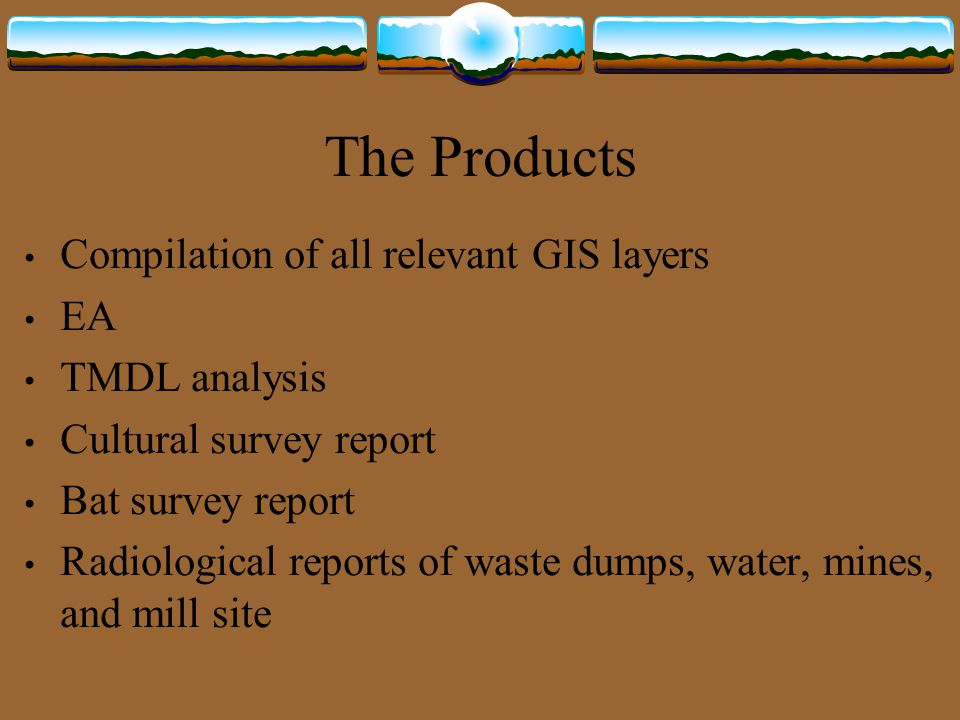 The Products Compilation of all relevant GIS layers EA TMDL analysis Cultural survey report Bat survey report Radiological reports of waste dumps, water, mines, and mill site