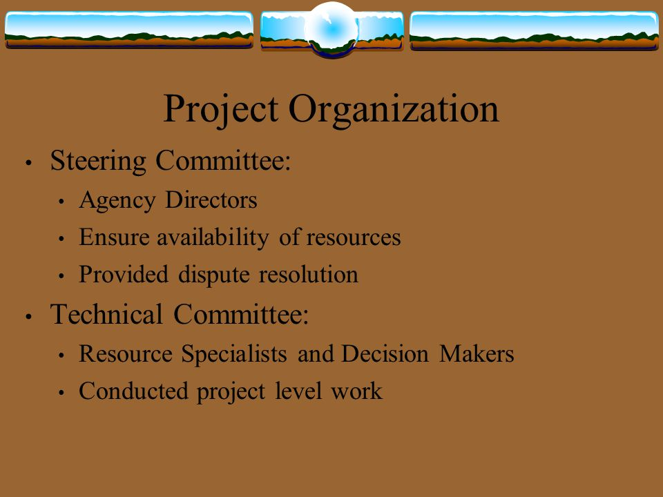 Project Organization Steering Committee: Agency Directors Ensure availability of resources Provided dispute resolution Technical Committee: Resource S