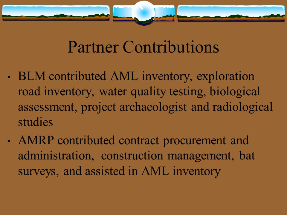 Partner Contributions BLM contributed AML inventory, exploration road inventory, water quality testing, biological assessment, project archaeologist and radiological studies AMRP contributed contract procurement and administration, construction management, bat surveys, and assisted in AML inventory