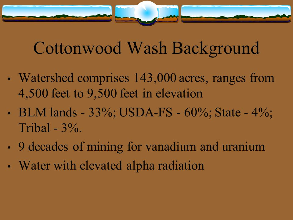 Cottonwood Wash Background Watershed comprises 143,000 acres, ranges from 4,500 feet to 9,500 feet in elevation BLM lands - 33%; USDA-FS - 60%; State