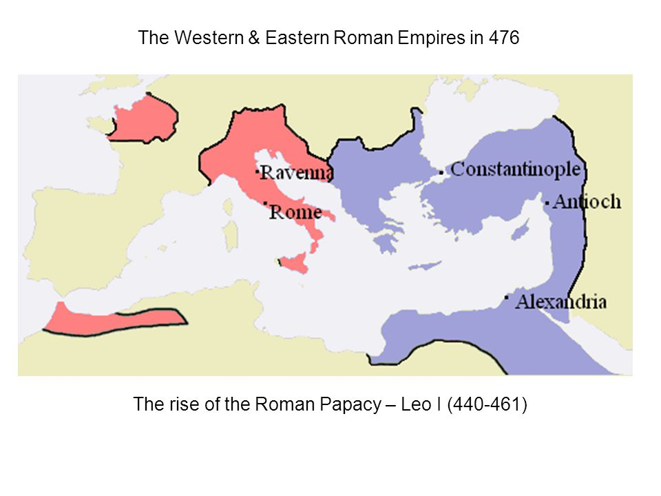The Western & Eastern Roman Empires in 476 The rise of the Roman Papacy – Leo I (440-461)