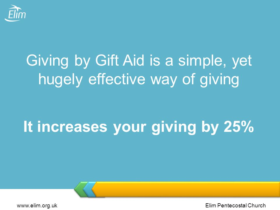 www.elim.org.ukElim Pentecostal Church Giving by Gift Aid is a simple, yet hugely effective way of giving It increases your giving by 25%