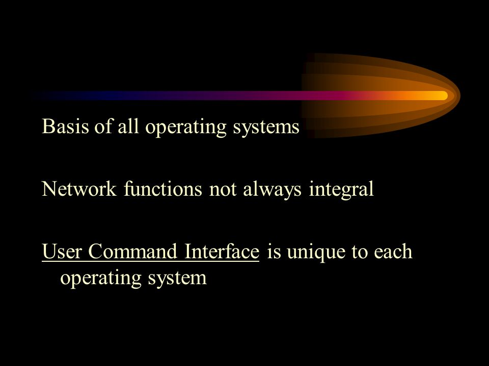 Basis of all operating systems Network functions not always integral User Command Interface is unique to each operating system