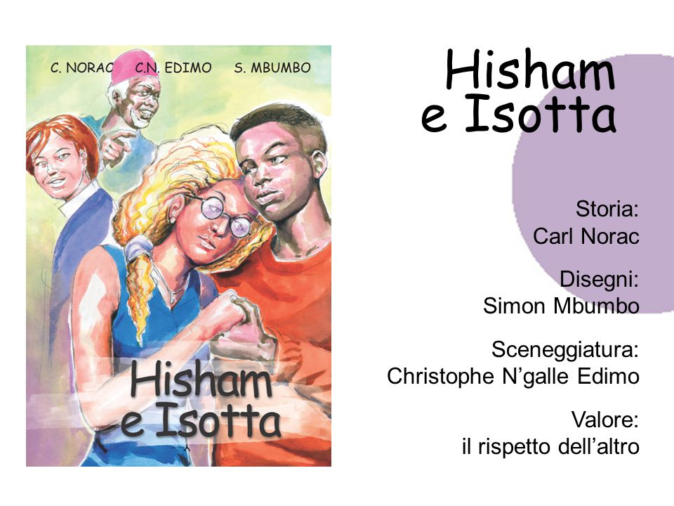 Hisham e Isotta Storia: Carl Norac Disegni: Simon Mbumbo Sceneggiatura: Christophe N'galle Edimo Valore: il rispetto dell'altro
