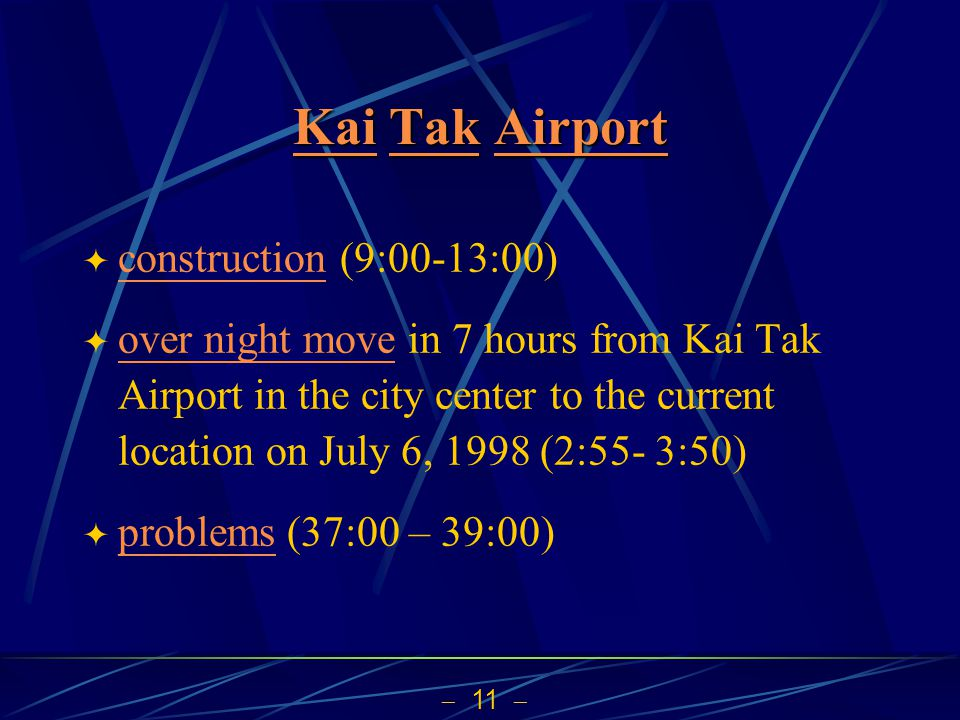  11  KaiKai Tak Airport TakAirport KaiTakAirport  construction (9:00-13:00) construction  over night move in 7 hours from Kai Tak Airport in the city center to the current location on July 6, 1998 (2:55- 3:50) over night move  problems (37:00 – 39:00) problems