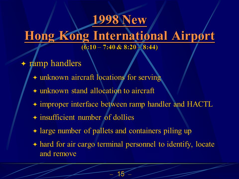  15  1998 New Hong Kong International Airport 1998 New Hong Kong International Airport (6:10  7:40 & 8:20  8:44) 1998 New Hong Kong International Airport  ramp handlers  unknown aircraft locations for serving  unknown stand allocation to aircraft  improper interface between ramp handler and HACTL  insufficient number of dollies  large number of pallets and containers piling up  hard for air cargo terminal personnel to identify, locate and remove
