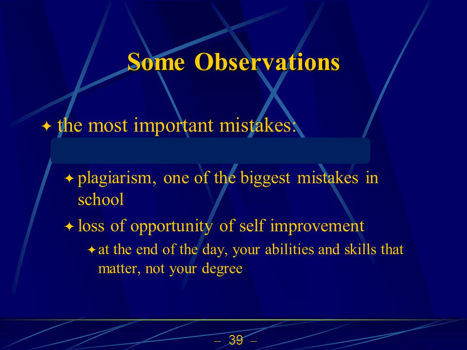  39  Some Observations  the most important mistakes: directly copying sentences from web  plagiarism, one of the biggest mistakes in school  loss of opportunity of self improvement  at the end of the day, your abilities and skills that matter, not your degree