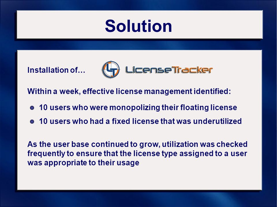 Solution Installation of… Within a week, effective license management identified: 10 users who were monopolizing their floating license 10 users who had a fixed license that was underutilized As the user base continued to grow, utilization was checked frequently to ensure that the license type assigned to a user was appropriate to their usage