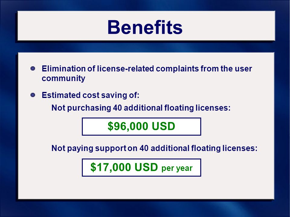 Benefits Elimination of license-related complaints from the user community Not purchasing 40 additional floating licenses: $96,000 USD $17,000 USD per year Estimated cost saving of: Not paying support on 40 additional floating licenses: