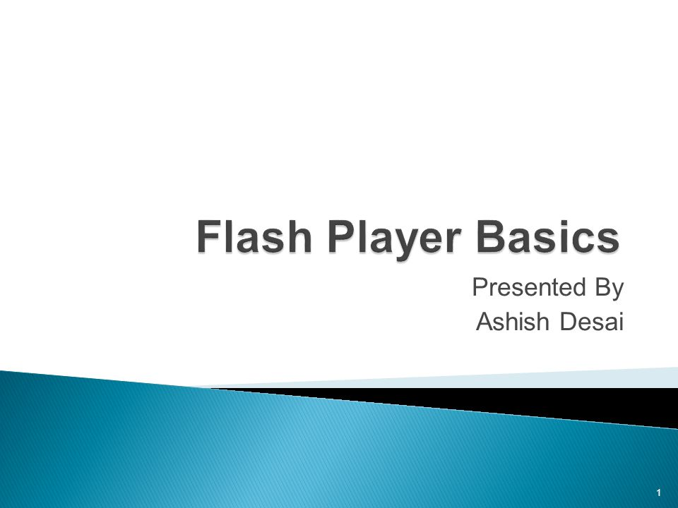 Flash Player Basics Presented By Ashish Desai 1