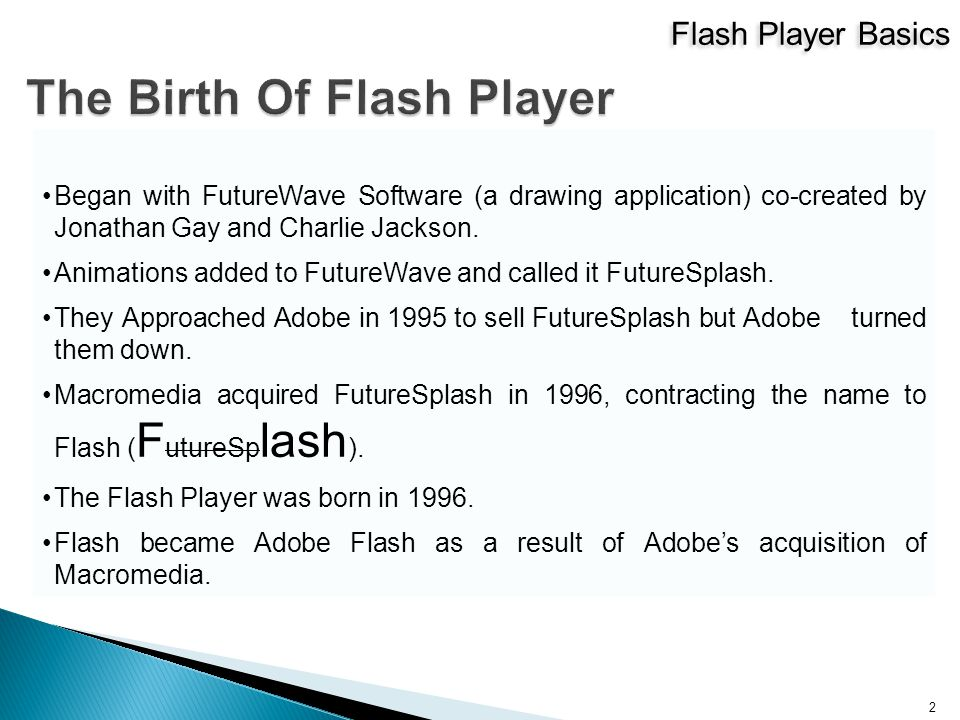 Flash Player Basics 2 Began with FutureWave Software (a drawing application) co-created by Jonathan Gay and Charlie Jackson.