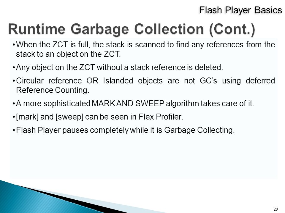 Flash Player Basics 20 When the ZCT is full, the stack is scanned to find any references from the stack to an object on the ZCT.