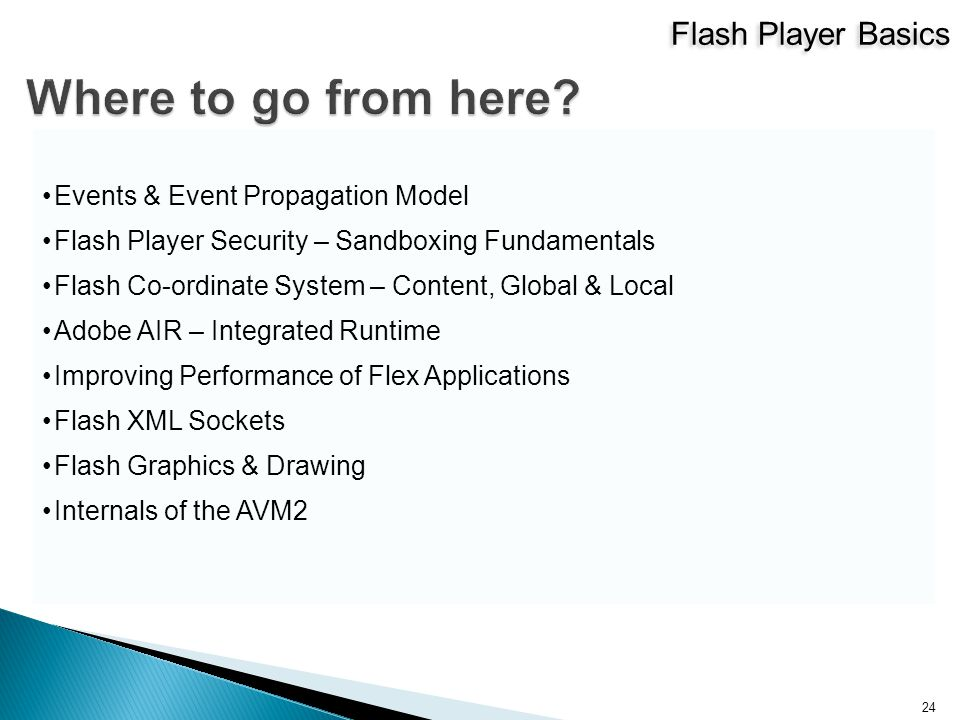 Flash Player Basics 24 Events & Event Propagation Model Flash Player Security – Sandboxing Fundamentals Flash Co-ordinate System – Content, Global & Local Adobe AIR – Integrated Runtime Improving Performance of Flex Applications Flash XML Sockets Flash Graphics & Drawing Internals of the AVM2