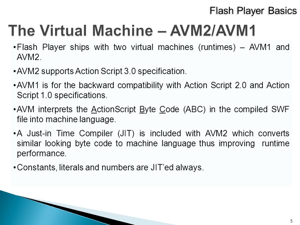Flash Player Basics 5 Flash Player ships with two virtual machines (runtimes) – AVM1 and AVM2.
