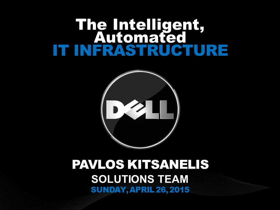 DELL CONFIDENTIAL The Intelligent, Automated IT INFRASTRUCTURE PAVLOS KITSANELIS SOLUTIONS TEAM SUNDAY, APRIL 26, 2015