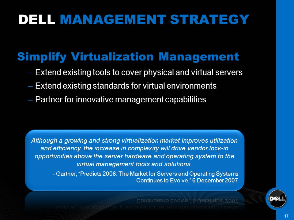 Simplify Virtualization Management –Extend existing tools to cover physical and virtual servers –Extend existing standards for virtual environments –Partner for innovative management capabilities DELL MANAGEMENT STRATEGY DELL CONFIDENTIAL 17