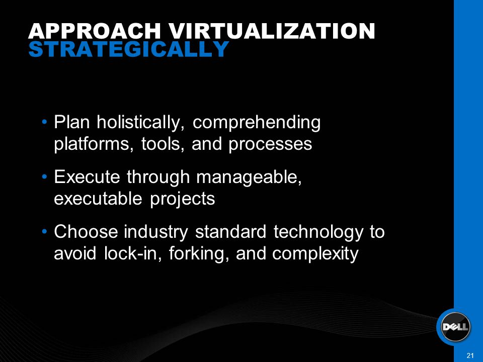 APPROACH VIRTUALIZATION STRATEGICALLY DELL CONFIDENTIAL 21 Plan holistically, comprehending platforms, tools, and processes Execute through manageable, executable projects Choose industry standard technology to avoid lock-in, forking, and complexity