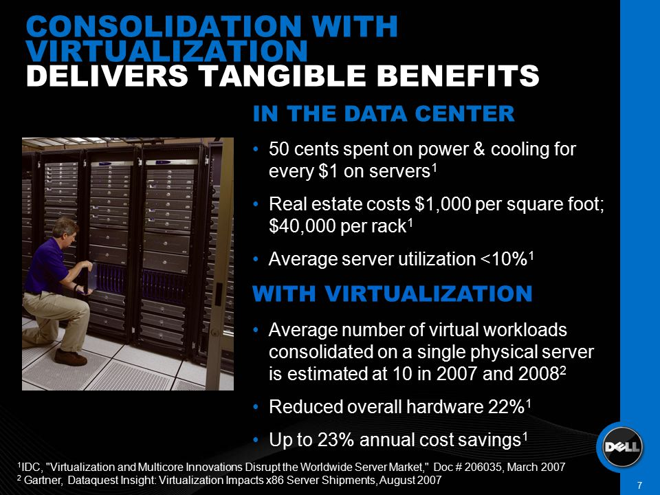 IN THE DATA CENTER 50 cents spent on power & cooling for every $1 on servers 1 Real estate costs $1,000 per square foot; $40,000 per rack 1 Average server utilization <10% 1 WITH VIRTUALIZATION Average number of virtual workloads consolidated on a single physical server is estimated at 10 in 2007 and 2008 2 Reduced overall hardware 22% 1 Up to 23% annual cost savings 1 IN THE DATA CENTER 50 cents spent on power & cooling for every $1 on servers 1 Real estate costs $1,000 per square foot; $40,000 per rack 1 Average server utilization <10% 1 WITH VIRTUALIZATION Average number of virtual workloads consolidated on a single physical server is estimated at 10 in 2007 and 2008 2 Reduced overall hardware 22% 1 Up to 23% annual cost savings 1 CONSOLIDATION WITH VIRTUALIZATION DELIVERS TANGIBLE BENEFITS DELL CONFIDENTIAL 7 1 IDC, Virtualization and Multicore Innovations Disrupt the Worldwide Server Market, Doc # 206035, March 2007 2 Gartner, Dataquest Insight: Virtualization Impacts x86 Server Shipments, August 2007