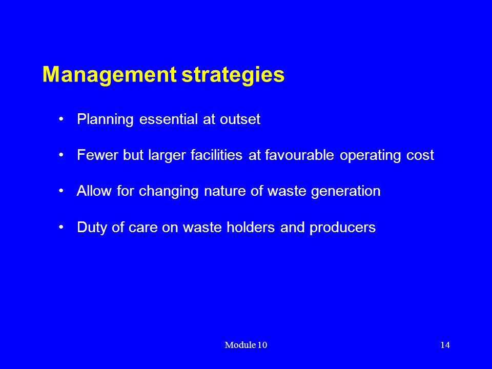 Module 1014 Management strategies Planning essential at outset Fewer but larger facilities at favourable operating cost Allow for changing nature of w
