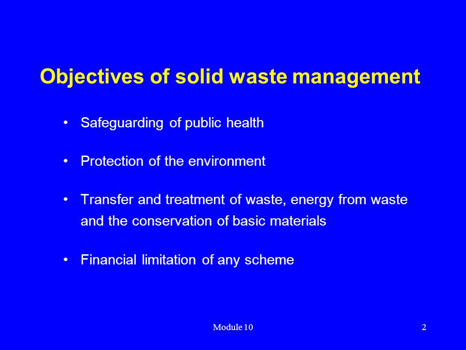 Module 102 Objectives of solid waste management Safeguarding of public health Protection of the environment Transfer and treatment of waste, energy fr