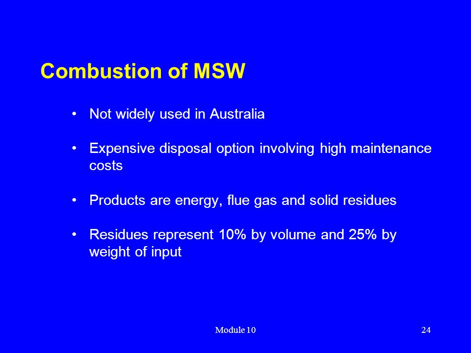 Module 1024 Combustion of MSW Not widely used in Australia Expensive disposal option involving high maintenance costs Products are energy, flue gas an