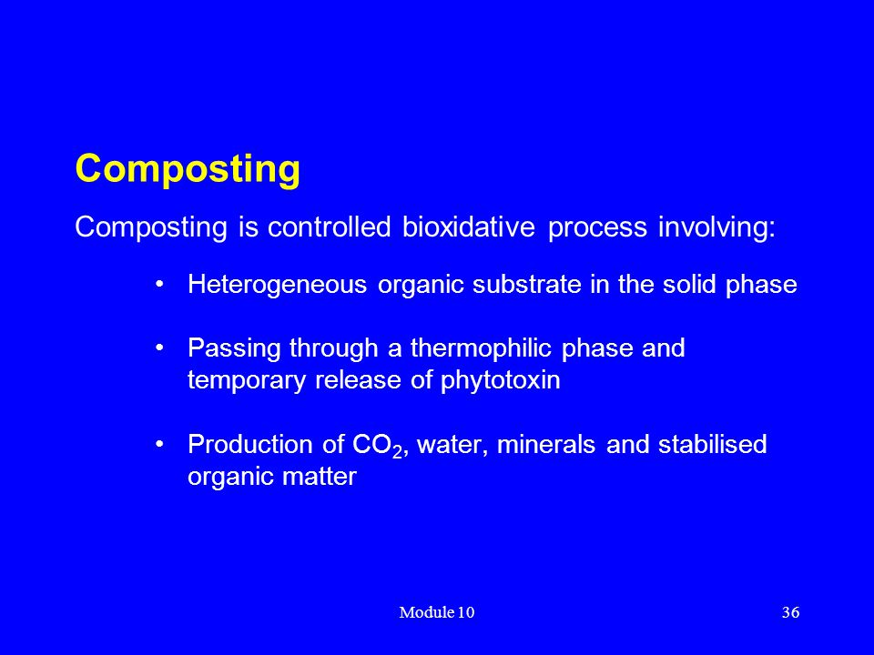 Module 1036 Composting Heterogeneous organic substrate in the solid phase Passing through a thermophilic phase and temporary release of phytotoxin Pro