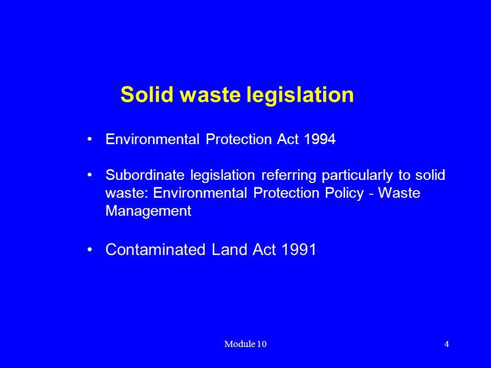 Module 104 Solid waste legislation Environmental Protection Act 1994 Subordinate legislation referring particularly to solid waste: Environmental Prot