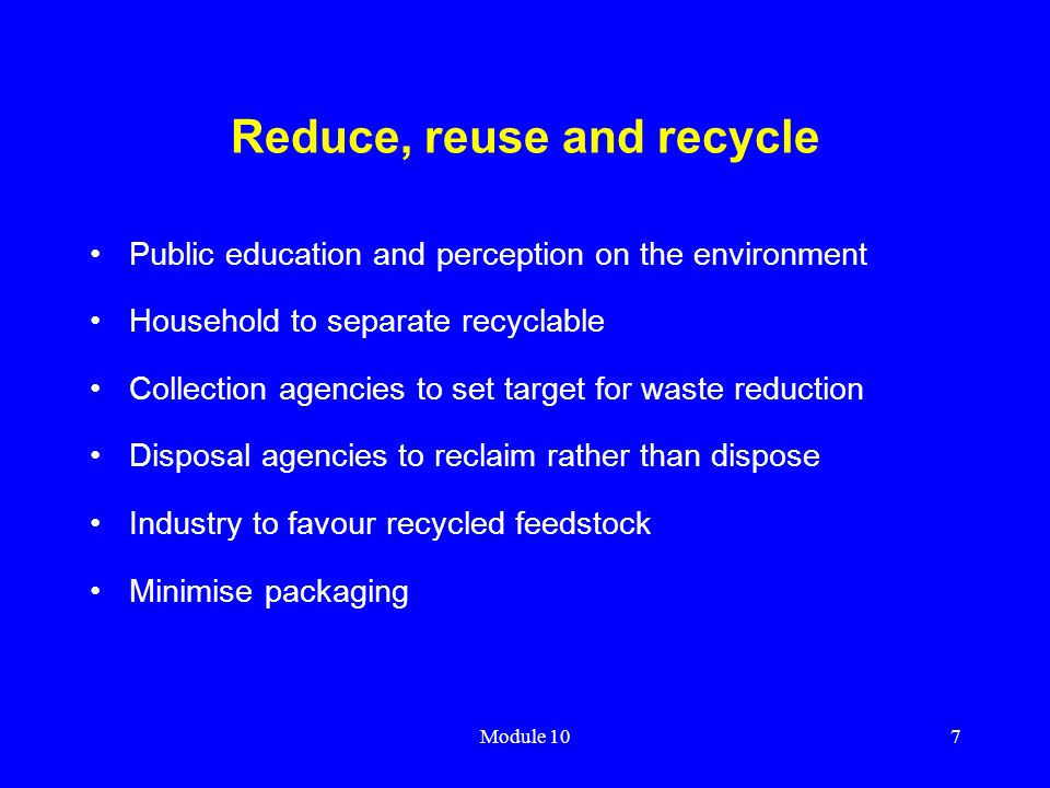 Module 107 Reduce, reuse and recycle Public education and perception on the environment Household to separate recyclable Collection agencies to set ta