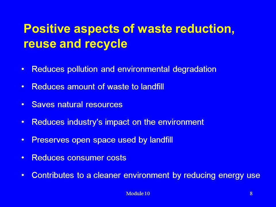 Module 108 Positive aspects of waste reduction, reuse and recycle Reduces pollution and environmental degradation Reduces amount of waste to landfill