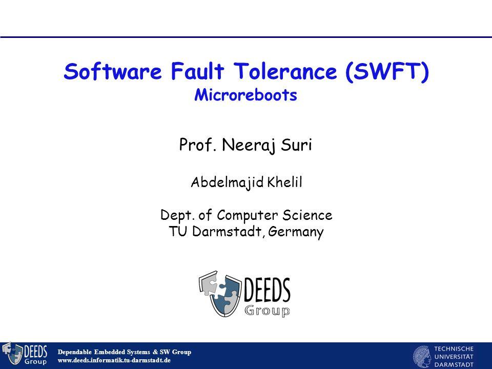 Software Fault Tolerance (SWFT) Microreboots Dependable Embedded Systems & SW Group www.deeds.informatik.tu-darmstadt.de Prof. Neeraj Suri Abdelmajid