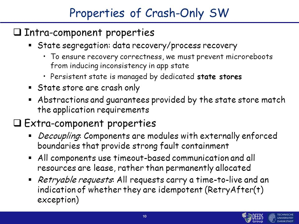 10 Properties of Crash-Only SW  Intra-component properties  State segregation: data recovery/process recovery To ensure recovery correctness, we mus