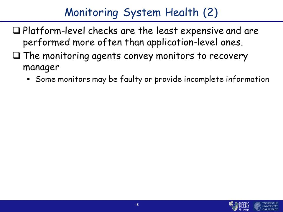 15 Monitoring System Health (2)  Platform-level checks are the least expensive and are performed more often than application-level ones.  The monito