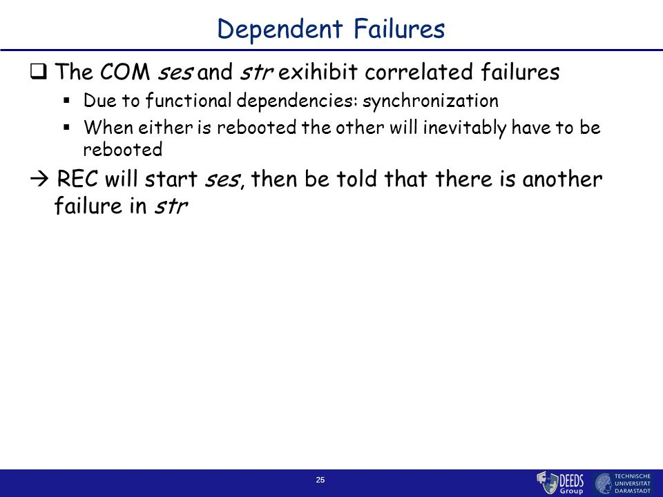 25 Dependent Failures  The COM ses and str exihibit correlated failures  Due to functional dependencies: synchronization  When either is rebooted t