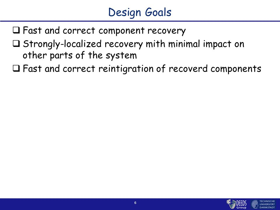 6 Design Goals  Fast and correct component recovery  Strongly-localized recovery mith minimal impact on other parts of the system  Fast and correct
