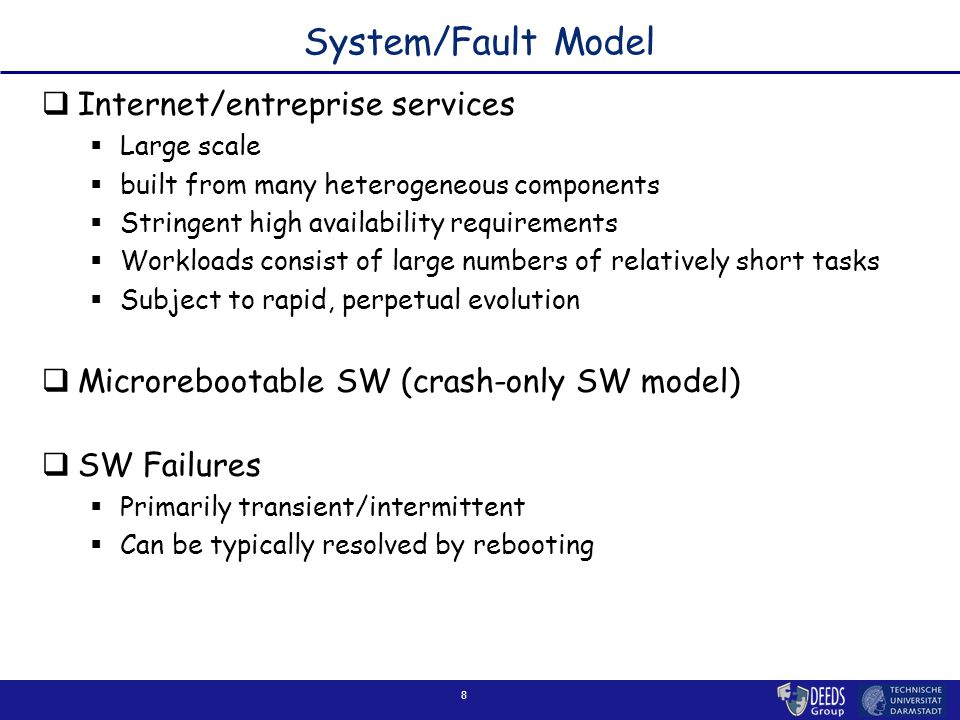 8 System/Fault Model  Internet/entreprise services  Large scale  built from many heterogeneous components  Stringent high availability requirement