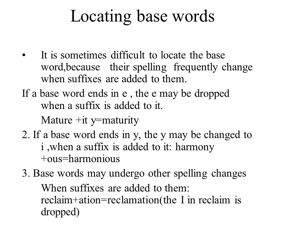 13 Locating base words It is sometimes difficult to locate the base word,because their spelling frequently change when suffixes are added to them.