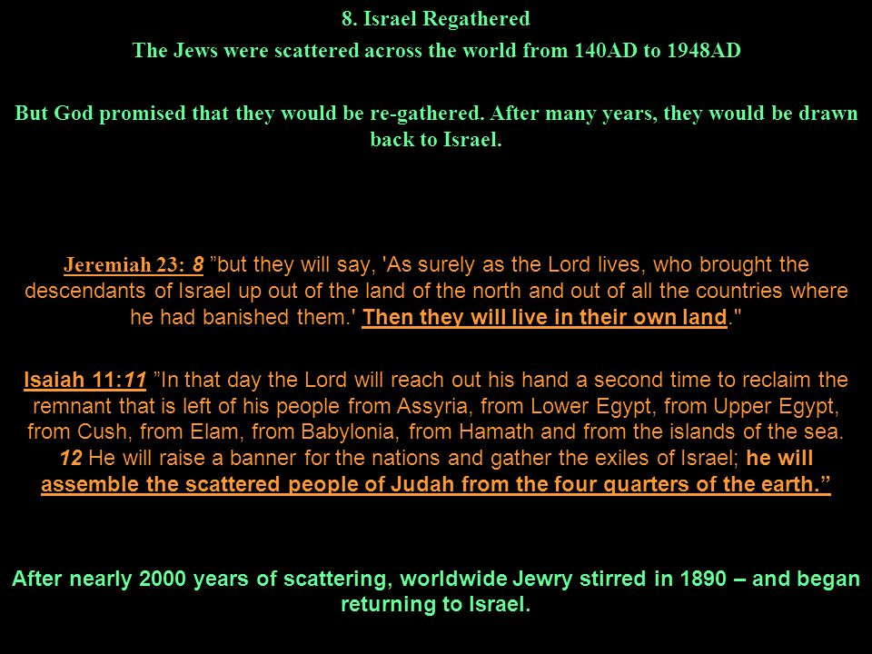 8. Israel Regathered The Jews were scattered across the world from 140AD to 1948AD But God promised that they would be re-gathered. After many years,