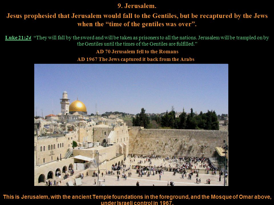 """9. Jerusalem. Jesus prophesied that Jerusalem would fall to the Gentiles, but be recaptured by the Jews when the """"time of the gentiles was over"""". Luke"""