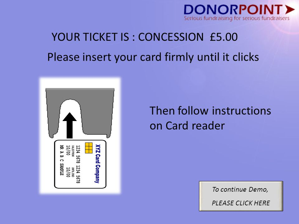 YOUR TICKET IS : CONCESSION £5.00 To continue Demo, PLEASE CLICK HERE Please insert your card firmly until it clicks Then follow instructions on Card reader