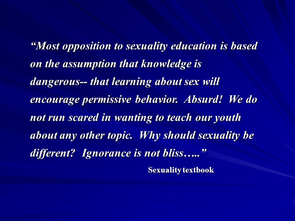 """""""Most opposition to sexuality education is based on the assumption that knowledge is dangerous-- that learning about sex will encourage permissive beh"""