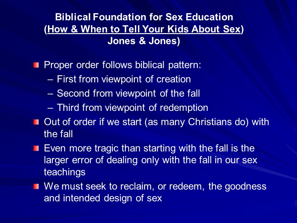 Biblical Foundation for Sex Education (How & When to Tell Your Kids About Sex) Jones & Jones) Proper order follows biblical pattern: –First from viewpoint of creation –Second from viewpoint of the fall –Third from viewpoint of redemption Out of order if we start (as many Christians do) with the fall Even more tragic than starting with the fall is the larger error of dealing only with the fall in our sex teachings We must seek to reclaim, or redeem, the goodness and intended design of sex