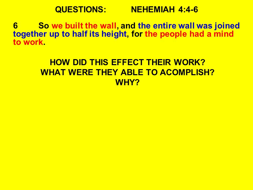 QUESTIONS:NEHEMIAH 4:4-6 6So we built the wall, and the entire wall was joined together up to half its height, for the people had a mind to work.
