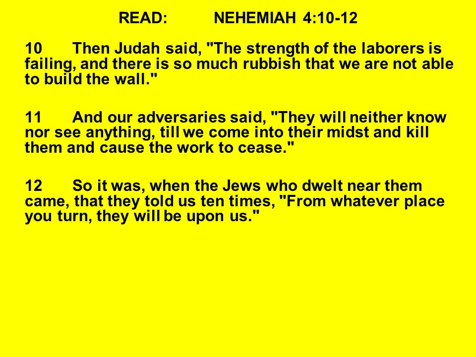 READ:NEHEMIAH 4:10-12 10Then Judah said, The strength of the laborers is failing, and there is so much rubbish that we are not able to build the wall. 11And our adversaries said, They will neither know nor see anything, till we come into their midst and kill them and cause the work to cease. 12So it was, when the Jews who dwelt near them came, that they told us ten times, From whatever place you turn, they will be upon us.