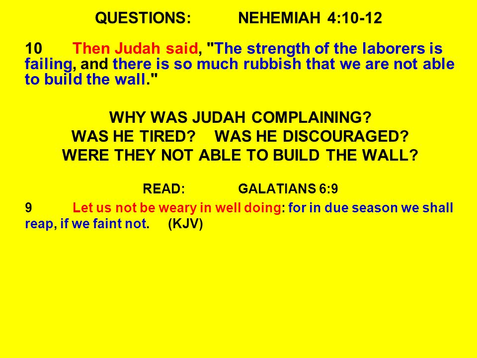 QUESTIONS:NEHEMIAH 4:10-12 10Then Judah said, The strength of the laborers is failing, and there is so much rubbish that we are not able to build the wall. WHY WAS JUDAH COMPLAINING.