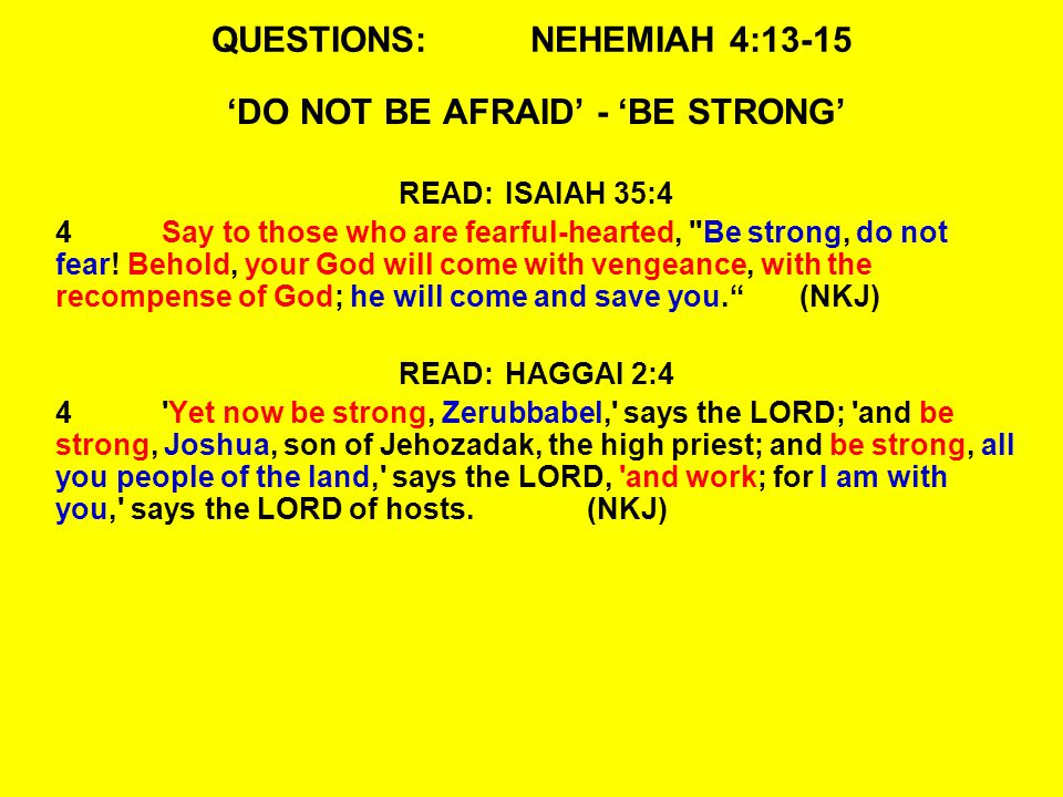 QUESTIONS:NEHEMIAH 4:13-15 'DO NOT BE AFRAID' - 'BE STRONG' READ:ISAIAH 35:4 4Say to those who are fearful-hearted, Be strong, do not fear.