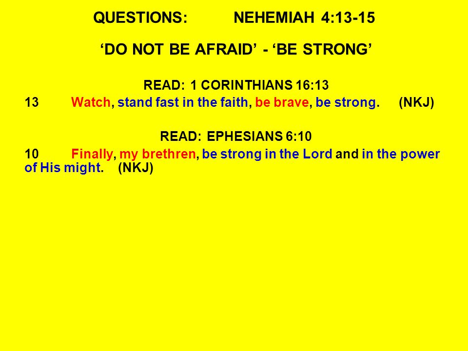 QUESTIONS:NEHEMIAH 4:13-15 'DO NOT BE AFRAID' - 'BE STRONG' READ:1 CORINTHIANS 16:13 13Watch, stand fast in the faith, be brave, be strong.(NKJ) READ:EPHESIANS 6:10 10Finally, my brethren, be strong in the Lord and in the power of His might.(NKJ)