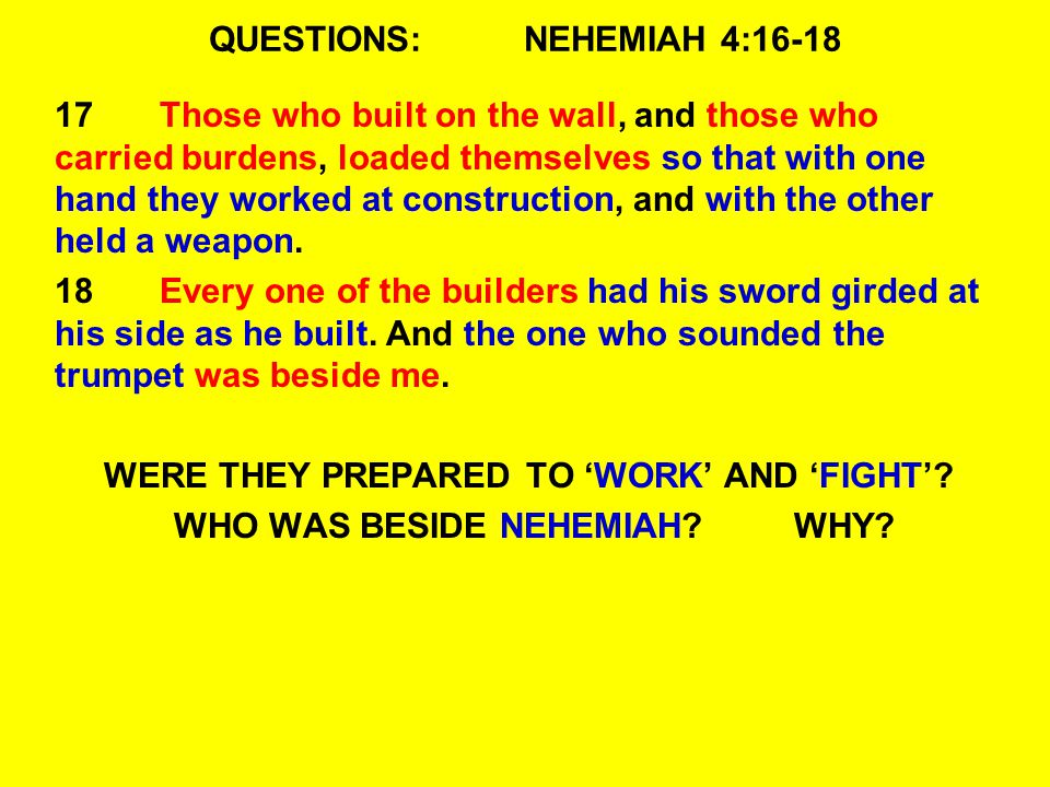 QUESTIONS:NEHEMIAH 4:16-18 17Those who built on the wall, and those who carried burdens, loaded themselves so that with one hand they worked at construction, and with the other held a weapon.