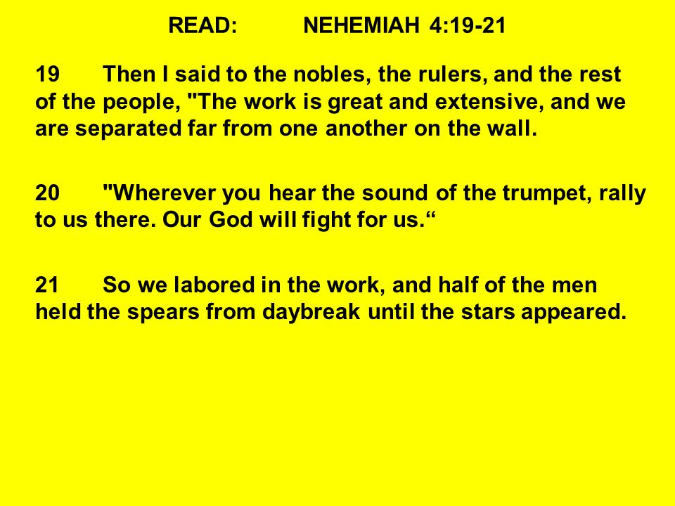READ:NEHEMIAH 4:19-21 19Then I said to the nobles, the rulers, and the rest of the people, The work is great and extensive, and we are separated far from one another on the wall.