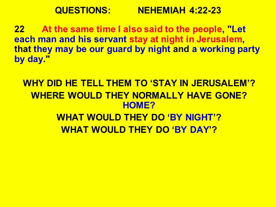 QUESTIONS:NEHEMIAH 4:22-23 22At the same time I also said to the people, Let each man and his servant stay at night in Jerusalem, that they may be our guard by night and a working party by day. WHY DID HE TELL THEM TO 'STAY IN JERUSALEM'.